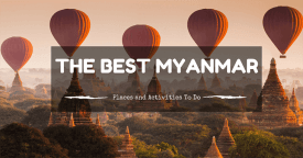 The Best Myanmar Places and Activities To Do!
